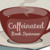 Caffeinated Book Reviewer by Kimberly
