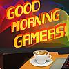 Good Morning Gamers!