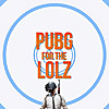 PUBG - FOR THE LOLZ