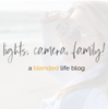 Lights•Camera•Family | A Blended Life Blog
