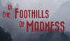 AT THE FOOTHILLS OF MADNESS