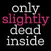 Only Slightly Dead Inside